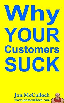 Why Your Customers Suck (Small Business Marketing Book 1) by [McCulloch, Jon]