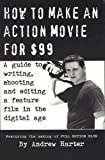 How to Make an Action Movie for $99: A Guide to Writing, Shooting and Editing a Feature Film in the Digital Age