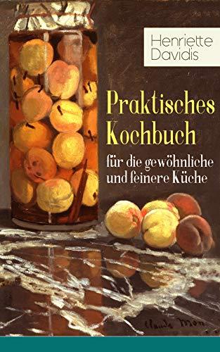 Praktisches Kochbuch für die gewöhnliche und feinere Küche: Mit besonderer Berücksichtigung der Anfängerinnen und angehenden - Ein Klassiker der deutschen Küchenkultur mit über 1500 Rezepten