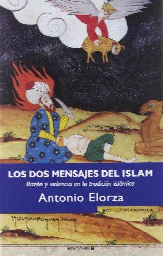LOS DOS MENSAJES DEL ISLAM: RAZON Y VIOLENCIA EN LA TRADICION ISLAMICA (NoFicción/Crónica) por Antonio Elorza Dominguez