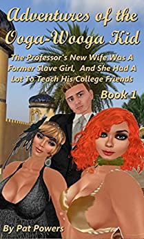 Adventures of the Ooga Wooga Kid: Book 1: The Professor's New Wife Was A Former Slave Girl, And She Had A Lot To Teach His College Friends by [Powers, Pat]