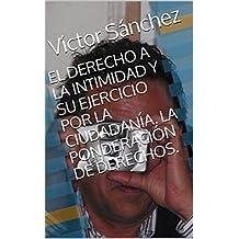 EL DERECHO A LA INTIMIDAD Y SU EJERCICIO POR LA CIUDADANÍA. LA PONDERACIÓN DE DERECHOS. (Spanish Edition)