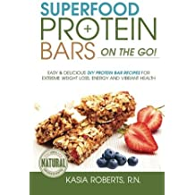 Superfood Protein Bars On-the-Go: Easy and Delicious DIY Protein Bar Recipes For Extreme Weight Loss, Energy and Vibrant Health by Kasia Roberts (2015-05-05)