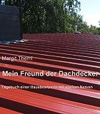 Mein Freund der Dachdecker: Tagebuch einer Hausbesitzerin mit starken Nerven