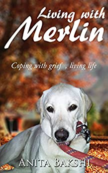 Living with Merlin: Coping with grief , living life by [BAKSHI, ANITA]