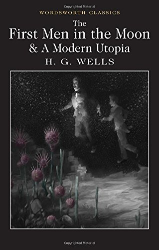 The First Men in the Moon and A Modern Utopia (Wordsworth Classics)