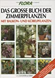 Flora. Das grosse Buch der Zimmerpflanzen. Mit Balkon- und Kübelpflanzen. Zimmerpflanzen für jeden Raum. Die schönsten Pflanzen für Balkon und Terasse. 144 Pflanzenporträts