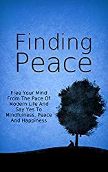Finding Peace: Free Your Mind From The Pace Of Modern Life And Say Yes To Mindfulness, Peace And Happiness (Yoga Stress, Happier Lifestyle Book 1) (English Edition)