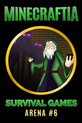 Minecraftia Survival Games Arena #6 - The Final Confrontation - The Wrath of the Green Wizard - A Minecraft Novel Book (English (Wizard Minecraft)