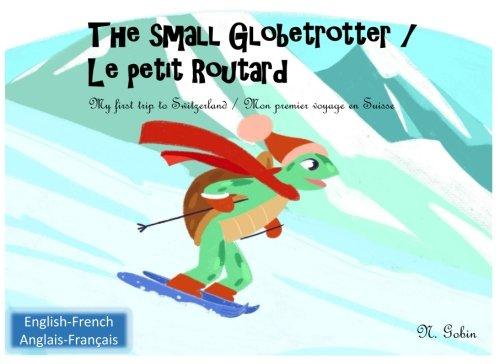 The small Globetrotter / Le petit Routard: Bilingual children's book 1-6 years old (English-French) Livre bilingue pour enfants (Francais-Anglais) My ... to Switzerland/Mon premier voyage en Suisse