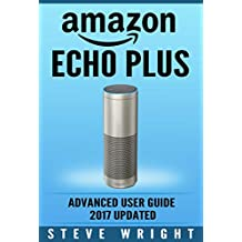 Amazon Echo Plus: Amazon Echo Plus: Advanced User Guide 2017 Updated: Step-By-Step Instructions To Enrich Your Smart Life (alexa, dot, echo amazon, echo ... dot, echo dot user manual) (English Edition)