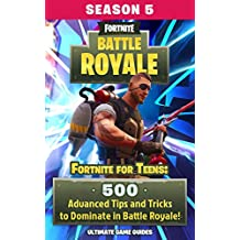 Fortnite For Teens: 500 Advanced Tips and Tricks to Dominate in Battle Royale! (Fortnite For Kids Book 6)
