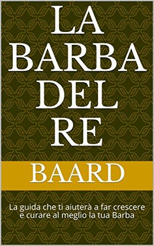La Barba del Re: La guida che ti aiuterà a far crescere e curare al meglio la tua Barba