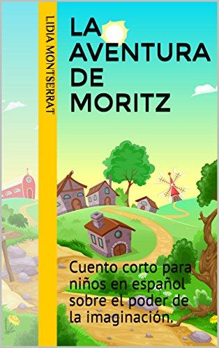 La aventura de Moritz: Cuento corto para niños en español sobre el poder de la imaginación. (Spanish Edition)