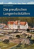 Die preußischen Lungenheilstätten: 1863-1934 – unter besonderer Berücksichtigung der Regionen Brandenburg, Harz und Riesengebirge