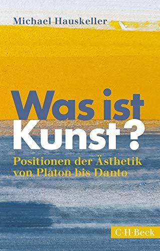 Was ist Kunst?: Positionen der Ästhetik von Platon bis Danto