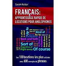 FRANÇAIS: APPRENTISSAGE RAPIDE DE LOCUTIONS POUR ANGLOPHONES: Les 100 locutions les plus utilisées avec 600 exemples de phrases. (French Edition)