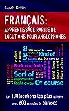 FRANÇAIS: APPRENTISSAGE RAPIDE DE LOCUTIONS POUR ANGLOPHONES: Les 100 locutions les plus utilisées avec 600 exemples de phrases....