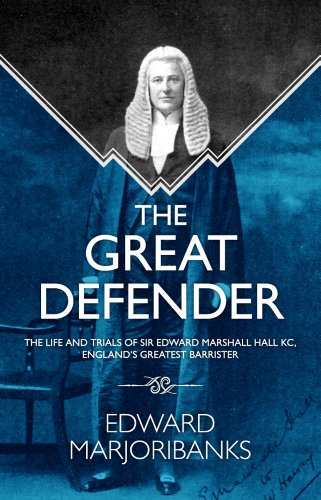 The Great Defender: The Life and Trials of Edward Marshall Hall KC, England's Greatest Barrister