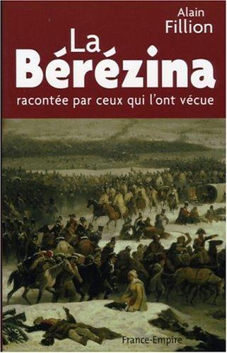 La Bérézina racontée par ceux qui l'ont vécue : 26, 27, 28 et 29 novembre 1812 par Alain Fillion
