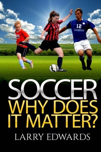 Soccer: Why Does It Matter? Easy and fun to read for kids with great illustrations. All you need to know about soccer. Master the game in a super short time. (Sports Soccer IQ book for Kids) by Larry Edwards (2014-11-25)