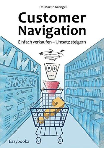 Customer Navigation: Einfach verkaufen - Umsatz steigern. Neue Impulse für Online Shops, Usability, Handel, Verkauf, Marketing und Beratung