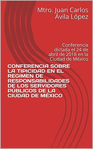 CONFERENCIA SOBRE LA TIPICIDAD EN EL REGIMEN DE RESPONSABILIDADES DE LOS SERVIDORES PÚBLICOS DE LA CIUDAD DE MÉXICO: Conferencia dictada el 24 de abril de 2018 en la Ciudad de México