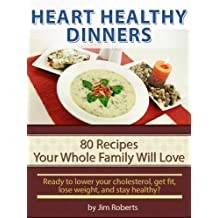 Heart Healthy Dinners - 80 Recipes Your Whole Family Will Love (Lower Cholesterol DIet)