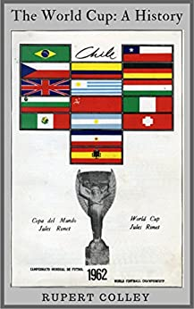 The World Cup: A History: All You Wanted to Know About the FIFA World Cup in no more than an hour by [Colley, Rupert]