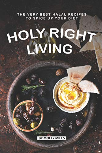 Holy Right Living: The Very Best Halal Recipes to Spice Up Your Diet