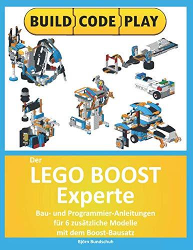 Der Lego Boost Experte: Bau- und Programmier-Anleitungen  für 6 zusätzliche Modelle mit dem  Boost-Bausatz