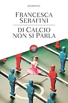 Di calcio non si parla (Tascabili Vol. 506) di [Serafini, Francesca]