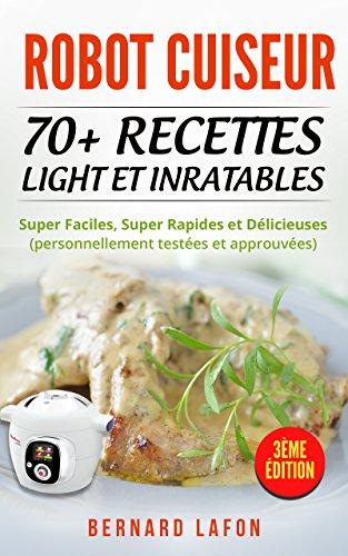ROBOT CUISEUR: 70+ RECETTES LIGHT ET INRATABLES: Super Faciles, Super Rapides et Dlicieuses (personnellement testes et approuves). 3me dition.