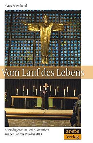 Vom Lauf des Lebens: 27 Predigten zum Berlin-Marathon aus den Jahren 1986 bis 2013