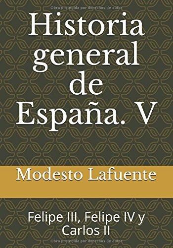 Historia general de España. V: Felipe III, Felipe IV y Carlos II: Volume 5 (Historia general de España. Lafuente)