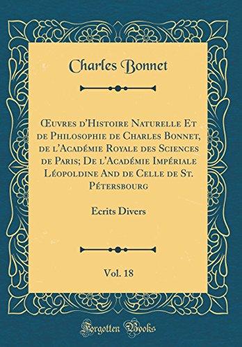 Oeuvres d'Histoire Naturelle Et de Philosophie de Charles Bonnet, de l'Académie Royale Des Sciences de Paris; de l'Académie Impériale Léopoldine and ... Vol. 18: Écrits Divers (Classic Reprint) par Charles Bonnet
