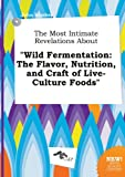 The Most Intimate Revelations about Wild Fermentation: The Flavor, Nutrition, and Craft of Live-Culture Foods
