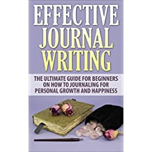 Journal Writing: Effective Journal Writing - The Ultimate Guide For Beginners On How To Journaling For Personal Growth And Happiness (Journaling, Journal Ideas, Writing Prompts) (English Edition)