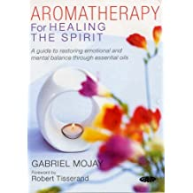 Aromatherapy for Healing the Spirit: A Guide to Restoring Emotional and Mental Balance Through Essential Oils