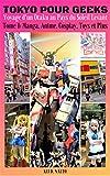 TOKYO POUR GEEKS: Voyage d'un Otaku au Pays du Soleil Levant – Tome 1: Manga, Anime, Cosplay, Toys et Plus