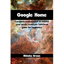Google Home: Complete Manual Book to Master Your Smart Assistant. Unofficial Guide for Beginners (English Edition)