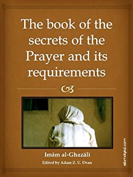 The Book of the Secrets of Prayer and its Requirements by [Al-Ghazali, Imam]