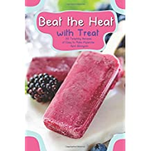 Beat the Heat with Treat: 30 Tempting Recipes of Easy to Make Popsicles