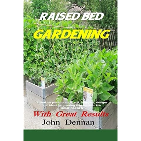 Raised Bed Gardening With Great Results: A book on plant rotation, soil, irrigation, designs, ideas and for growing vegetables in the home garden