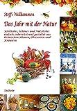 Das Jahr mit der Natur - Köstliches, Schönes und Nützliches einfach zubereitet und gestaltet aus heimischen Blumen, Obstsorten und Kräutern
