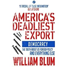 America's Deadliest Export: Democracy - The Truth about US Foreign Policy and Everything Else by William Blum (2015-03-15)