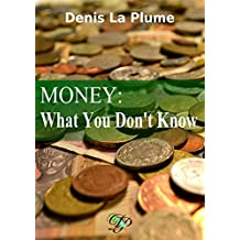 Money: What You Don't Know: ... and that you absolutely should. (English Edition)