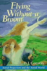 Flying Without a Broom: Astral Projection and the Astral World by D.J. Conway (2002-09-08)