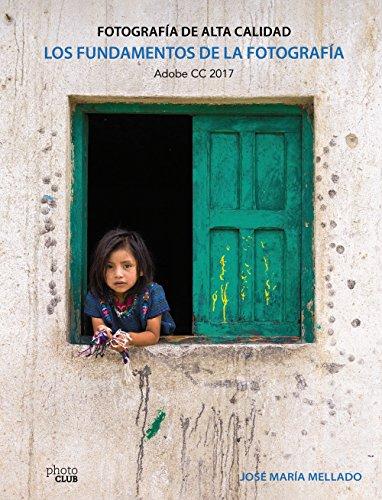 Los fundamentos de la fotografía. Fotografía de Alta Calidad: Adobe CC 2017 (Photoclub)