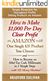 How to Make $1,000 Per Day Clear Profit on Amazon with One Single $35 Product You Choose: - and - How to Become an After-Tax Cash Millionaire in 3 Simple ... Business, Arbitrage, Private Label, FBA)